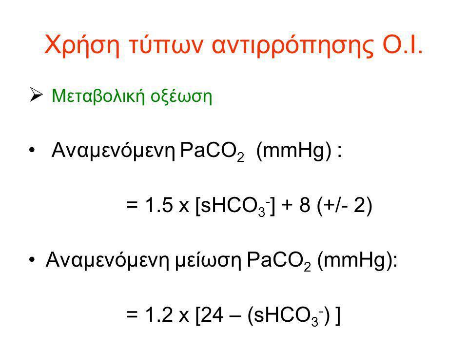 Χρήση τύπων αντιρρόπησης Ο.Ι.  Μεταβολική οξέωση Αναμενόμενη PaCO 2 (mmHg) : = 1.5 x [sHCO 3 - ] + 8 (+/- 2) Αναμενόμενη μείωση PaCO 2 (mmHg): = 1.2
