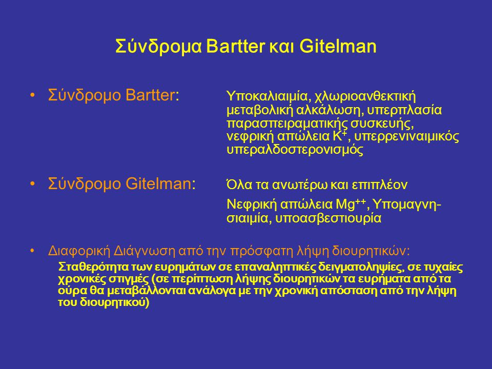 Σύνδρομα Bartter και Gitelman Σύνδρομο Bartter: Υποκαλιαιμία, χλωριοανθεκτική μεταβολική αλκάλωση, υπερπλασία παρασπειραματικής συσκευής, νεφρική απώλεια K +, υπερρενιναιμικός υπεραλδοστερονισμός Σύνδρομο Gitelman: Όλα τα ανωτέρω και επιπλέον Nεφρική απώλεια Mg ++, Υπομαγνη- σιαιμία, υποασβεστιουρία Διαφορική Διάγνωση από την πρόσφατη λήψη διουρητικών: Σταθερότητα των ευρημάτων σε επαναληπτικές δειγματοληψίες, σε τυχαίες χρονικές στιγμές (σε περίπτωση λήψης διουρητικών τα ευρήματα από τα ούρα θα μεταβάλλονται ανάλογα με την χρονική απόσταση από την λήψη του διουρητικού)