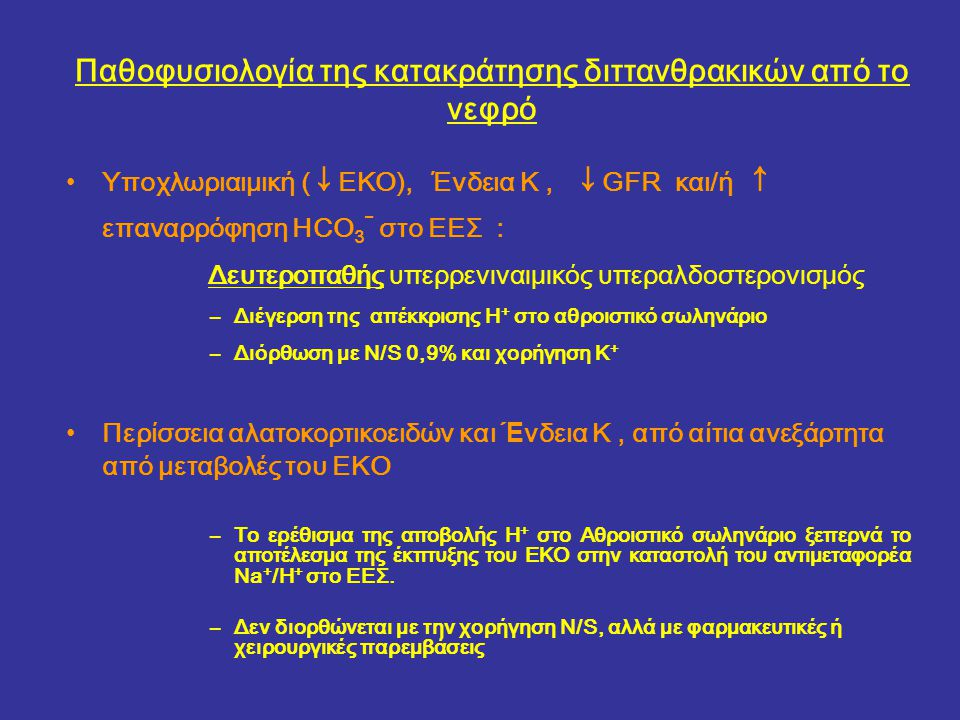 Παθοφυσιολογία της κατακράτησης διττανθρακικών από το νεφρό Υποχλωριαιμική ( ↓ ΕΚΟ), Ένδεια Κ, ↓ GFR και/ή ↑ επαναρρόφηση HCO 3 - στο ΕΕΣ : Δευτεροπαθής υπερρενιναιμικός υπεραλδοστερονισμός –Διέγερση της απέκκρισης H + στο αθροιστικό σωληνάριο –Διόρθωση με N/S 0,9% και χορήγηση Κ + Περίσσεια αλατοκορτικοειδών και Έ νδεια Κ, από αίτια ανεξάρτητα από μεταβολές του ΕΚΟ –Το ερέθισμα της αποβολής H + στο Αθροιστικό σωληνάριο ξεπερνά το αποτέλεσμα της έκπτυξης του ΕΚΟ στην καταστολή του αντιμεταφορέα Na + /Η + στο ΕΕΣ.
