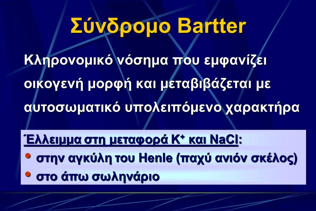 Σύνδρομο Bartter Κληρονομικό νόσημα που εμφανίζει οικογενή μορφή και μεταβιβάζεται με αυτοσωματικό υπολειπόμενο χαρακτήρα Έλλειμμα στη μεταφορά Κ + και NaCl:  στην αγκύλη του Henle (παχύ ανιόν σκέλος)  στο άπω σωληνάριο