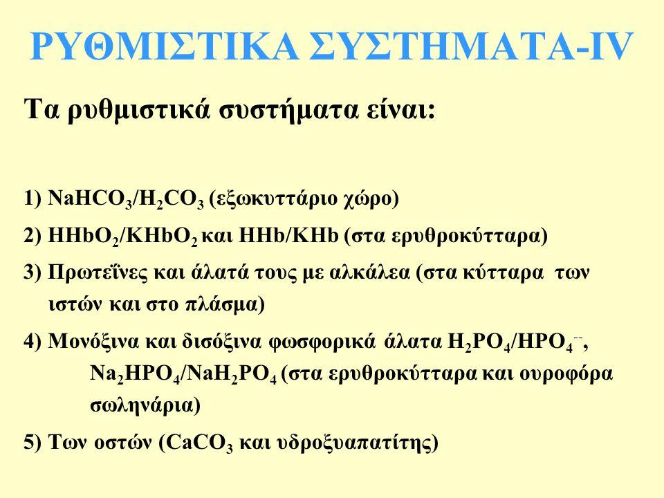 Τα ρυθμιστικά συστήματα είναι: 1) NaHCO 3 /H 2 CO 3 (εξωκυττάριο χώρο) 2) HHbO 2 /KHbO 2 και HHb/KHb (στα ερυθροκύτταρα) 3) Πρωτεΐνες και άλατά τους με αλκάλεα (στα κύτταρα των ιστών και στο πλάσμα) 4) Μονόξινα και δισόξινα φωσφορικά άλατα H 2 PO 4 /HPO 4 --, Na 2 HPO 4 /NaH 2 PO 4 (στα ερυθροκύτταρα και ουροφόρα σωληνάρια) 5) Των οστών (CaCO 3 και υδροξυαπατίτης) ΡΥΘΜΙΣΤΙΚΑ ΣΥΣΤΗΜΑΤΑ-ΙV