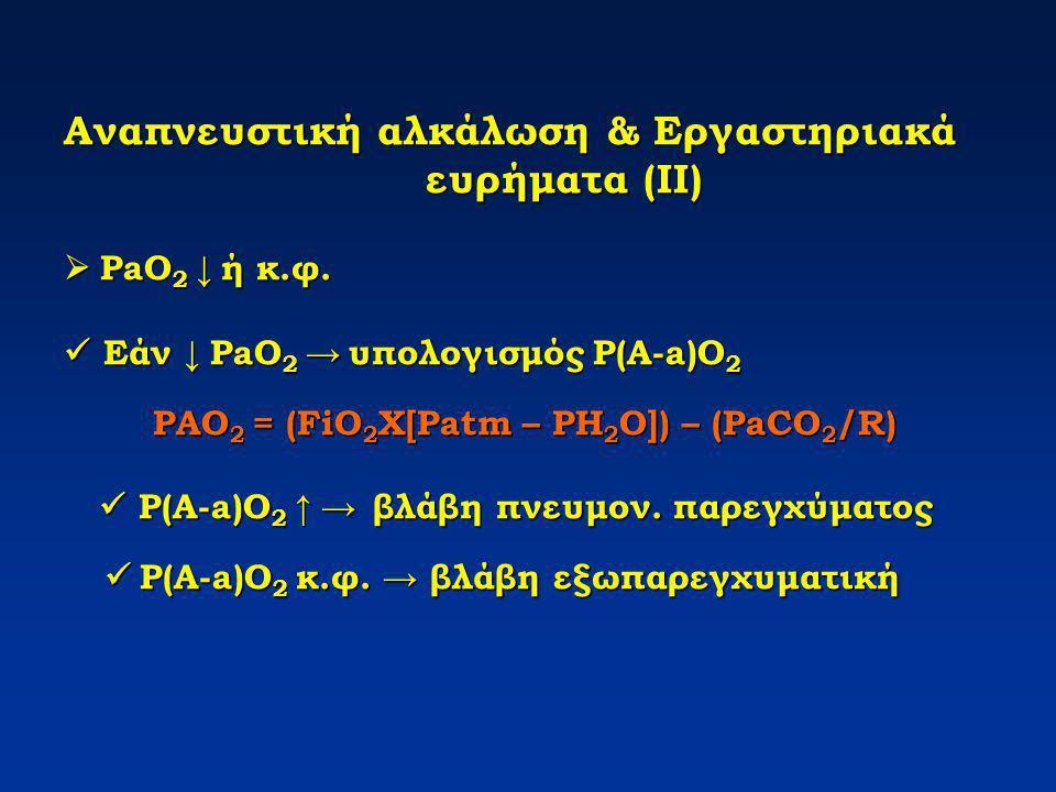 Αναπνευστική αλκάλωση & Εργαστηριακά ευρήματα (ΙΙ)  PaO 2 ↓ ή κ.φ. Εάν ↓ PaO 2 → υπολογισμός P(A-a)O 2 PAO 2 = (FiO 2 X[Patm – PH 2 O]) – (PaCO 2 /R)