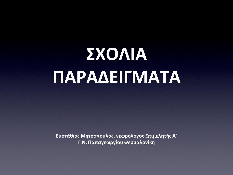 ΣΧΟΛΙΑ ΠΑΡΑΔΕΙΓΜΑΤΑ Ευστάθιος Μητσόπουλος, νεφρολόγος Επιμελητής Α΄ Γ.Ν. Παπαγεωργίου Θεσσαλονίκη