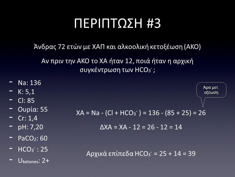 ΠΕΡΙΠΤΩΣΗ #3 - Na: 136 - K: 5,1 - Cl: 85 - Ουρία: 55 - Cr: 1,4 - pH: 7,20 - PaCO 2 : 60 - HCO 3 - : 25 - U ketones : 2+ Άνδρας 72 ετών με ΧΑΠ και αλκοολική κετοξέωση (ΑΚΟ) Αν πριν την ΑΚΟ το ΧΑ ήταν 12, ποιά ήταν η αρχική συγκέντρωση των HCO 3 - ; ΧΑ = Na - (Cl + HCO 3 - ) = 136 - (85 + 25) = 26 Αρχικά επίπεδα HCO 3 - = 25 + 14 = 39 ΔΧΑ = ΧΑ - 12 = 26 - 12 = 14 Άρα μετ.