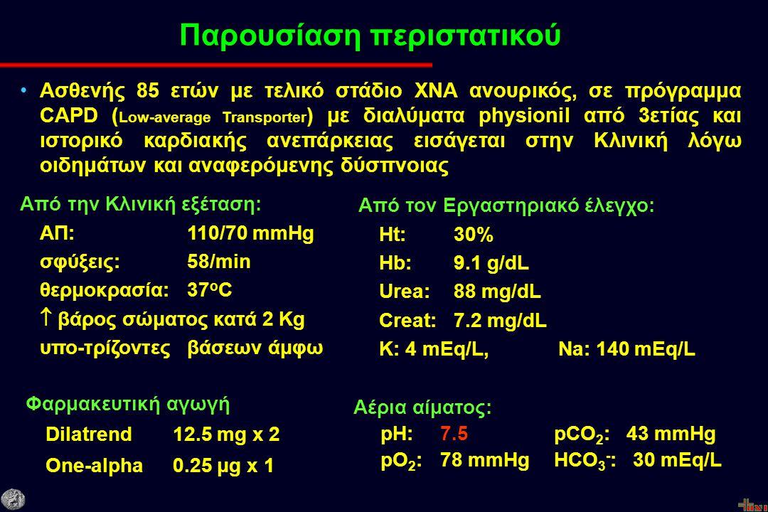 Παρουσίαση περιστατικού Ασθενής 85 ετών με τελικό στάδιο ΧΝΑ ανουρικός, σε πρόγραμμα CAPD ( Low-average Transporter ) με διαλύματα physionil από 3ετίας και ιστορικό καρδιακής ανεπάρκειας εισάγεται στην Κλινική λόγω οιδημάτων και αναφερόμενης δύσπνοιας Από την Κλινική εξέταση: ΑΠ: 110/70 mmHg σφύξεις: 58/min θερμοκρασία: 37 ο C  βάρος σώματος κατά 2 Kg υπο-τρίζοντες βάσεων άμφω Από τον Εργαστηριακό έλεγχο: Ht: 30% Hb: 9.1 g/dL Urea: 88 mg/dL Creat: 7.2 mg/dL K: 4 mEq/L, Na: 140 mEq/L Φαρμακευτική αγωγή Dilatrend 12.5 mg x 2 One-alpha 0.25 μg x 1 Αέρια αίματος: pH:7.5pCO 2 : 43 mmHg pO 2 :78 mmHgHCO 3 - : 30 mEq/L