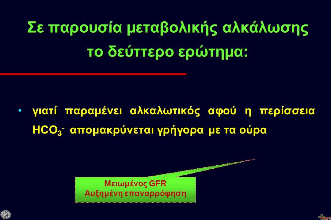Σε παρουσία μεταβολικής αλκάλωσης το δεύττερο ερώτημα: γιατί παραμένει αλκαλωτικός αφού η περίσσεια HCO 3 - απομακρύνεται γρήγορα με τα ούρα Μειωμένος GFR Αυξημένη επαναρρόφηση