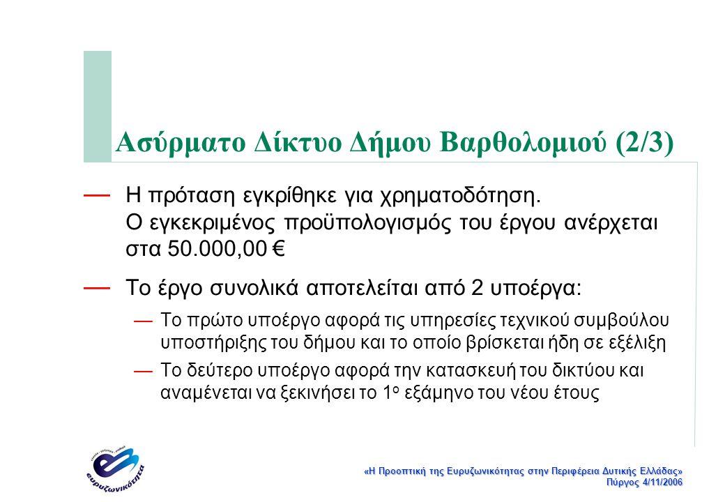 «Η Προοπτική της Ευρυζωνικότητας στην Περιφέρεια Δυτικής Ελλάδας» Πύργος 4/11/2006 Ασύρματο Δίκτυο Δήμου Βαρθολομιού (3/3) — Έχει ολοκληρωθεί από τον τεχνικό σύμβουλο του δήμου Βαρθολομιού η μελέτη του δικτύου — Έχει ετοιμαστεί το τεύχος διαγωνισμού για την κατασκευή του δικτύου του δήμου, το οποίο βρίσκεται σε δημόσια διαβούλευση σύμφωνα με τις προβλεπόμενες από την ΚτΠ διαδικασίες — Το τεύχος διαγωνισμού όπως και η μελέτη του δικτύου είναι διαθέσιμα στο δικτυακό τόπο: http://ru6.cti.gr/broadband/el/diavouleusi_p105.php — Η διαβούλευση λήγει στις 10/11/2006 — Αμέσως μετά ο διαγωνισμός θα βγει στον αέρα