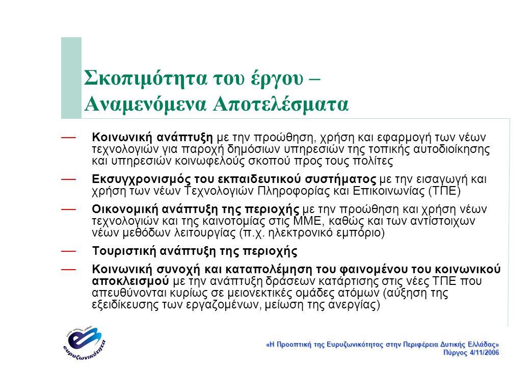 «Η Προοπτική της Ευρυζωνικότητας στην Περιφέρεια Δυτικής Ελλάδας» Πύργος 4/11/2006 Σκοπιμότητα του έργου – Αναμενόμενα Αποτελέσματα — Κοινωνική ανάπτυξη με την προώθηση, χρήση και εφαρμογή των νέων τεχνολογιών για παροχή δημόσιων υπηρεσιών της τοπικής αυτοδιοίκησης και υπηρεσιών κοινωφελούς σκοπού προς τους πολίτες — Εκσυγχρονισμός του εκπαιδευτικού συστήματος με την εισαγωγή και χρήση των νέων Τεχνολογιών Πληροφορίας και Επικοινωνίας (ΤΠΕ) — Οικονομική ανάπτυξη της περιοχής με την προώθηση και χρήση νέων τεχνολογιών και της καινοτομίας στις ΜΜΕ, καθώς και των αντίστοιχων νέων μεθόδων λειτουργίας (π.χ.