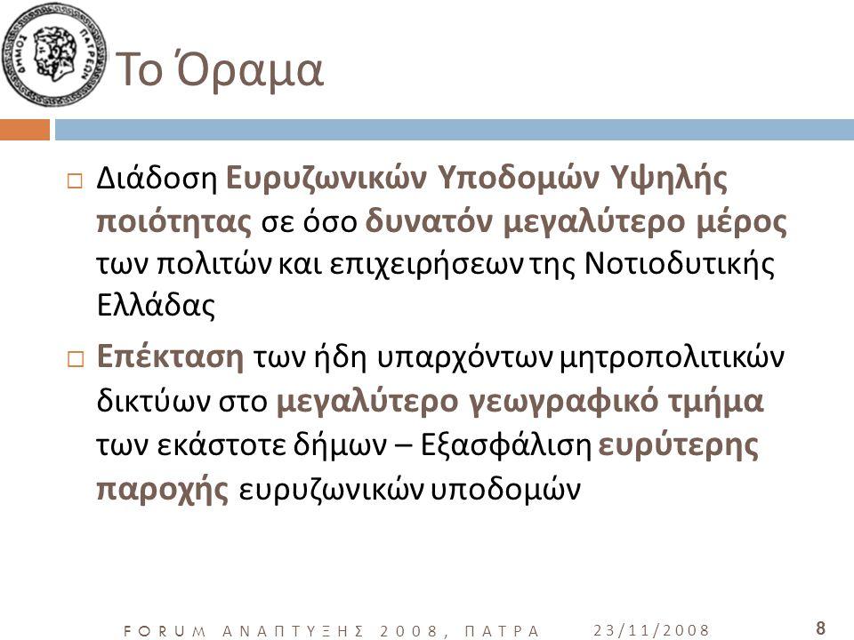 FORUM ΑΝΑΠΤΥΞΗΣ 2008, ΠΑΤΡΑ 23/11/2008 8 Το Όραμα  Διάδοση Ευρυζωνικών Υποδομών Υψηλής ποιότητας σε όσο δυνατόν μεγαλύτερο μέρος των πολιτών και επιχειρήσεων της Νοτιοδυτικής Ελλάδας  Επέκταση των ήδη υπαρχόντων μητροπολιτικών δικτύων στο μεγαλύτερο γεωγραφικό τμήμα των εκάστοτε δήμων – Εξασφάλιση ευρύτερης παροχής ευρυζωνικών υποδομών