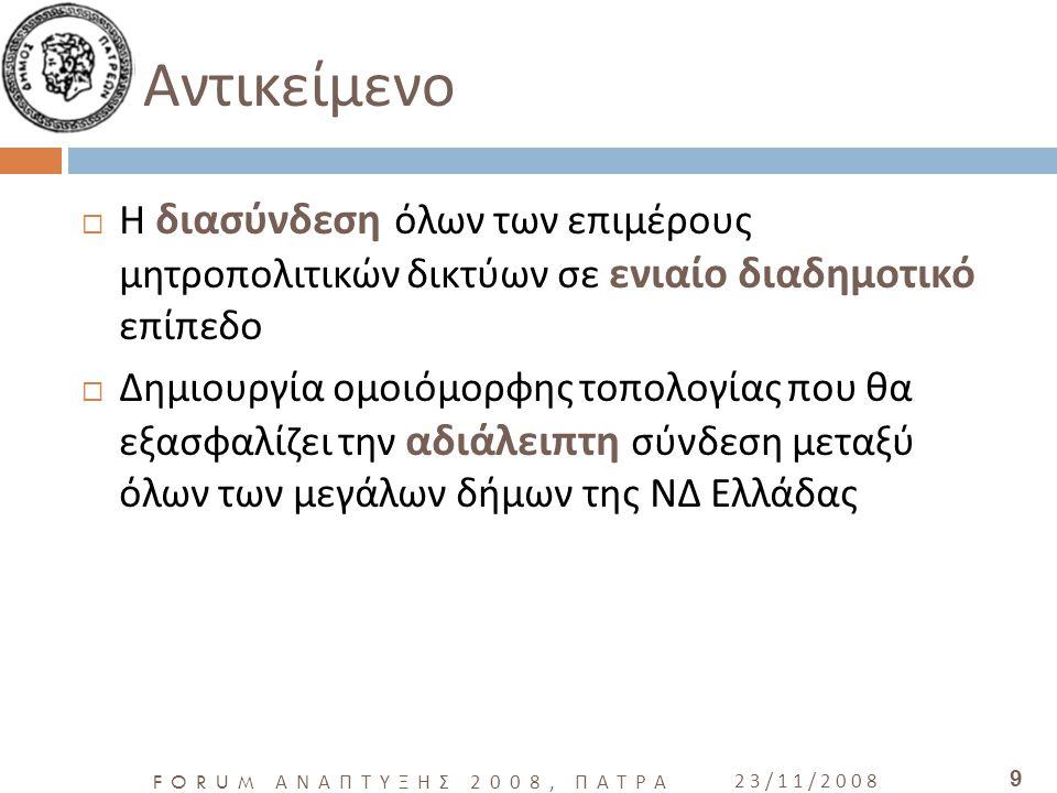 FORUM ΑΝΑΠΤΥΞΗΣ 2008, ΠΑΤΡΑ 23/11/2008 9 Αντικείμενο  Η διασύνδεση όλων των επιμέρους μητροπολιτικών δικτύων σε ενιαίο διαδημοτικό επίπεδο  Δημιουργία ομοιόμορφης τοπολογίας που θα εξασφαλίζει την αδιάλειπτη σύνδεση μεταξύ όλων των μεγάλων δήμων της ΝΔ Ελλάδας