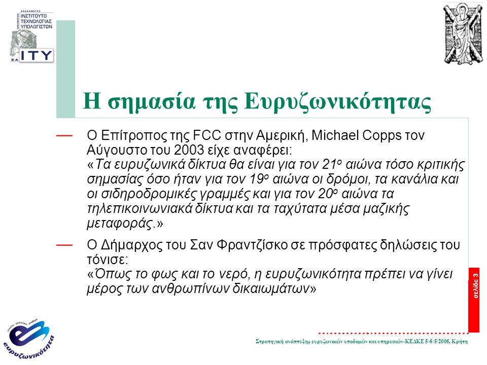Στρατηγική ανάπτυξης ευρυζωνικών υποδομών και υπηρεσιών-ΚΕΔΚΕ 5-6/5/2006, Κρήτη σελίδα 3 Η σημασία της Ευρυζωνικότητας — O Επίτροπος της FCC στην Αμερική, Michael Copps τον Αύγουστο του 2003 είχε αναφέρει: «Τα ευρυζωνικά δίκτυα θα είναι για τον 21 ο αιώνα τόσο κριτικής σημασίας όσο ήταν για τον 19 ο αιώνα οι δρόμοι, τα κανάλια και οι σιδηροδρομικές γραμμές και για τον 20 ο αιώνα τα τηλεπικοινωνιακά δίκτυα και τα ταχύτατα μέσα μαζικής μεταφοράς.» — O Δήμαρχος του Σαν Φραντζίσκο σε πρόσφατες δηλώσεις του τόνισε: «Όπως το φως και το νερό, η ευρυζωνικότητα πρέπει να γίνει μέρος των ανθρωπίνων δικαιωμάτων»