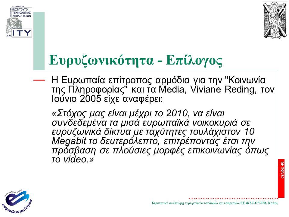 Στρατηγική ανάπτυξης ευρυζωνικών υποδομών και υπηρεσιών-ΚΕΔΚΕ 5-6/5/2006, Κρήτη σελίδα 40 Ευρυζωνικότητα - Επίλογος — Η Ευρωπαία επίτροπος αρμόδια για την Κοινωνία της Πληροφορίας και τα Media, Viviane Reding, τον Ιούνιο 2005 είχε αναφέρει: «Στόχος μας είναι μέχρι το 2010, να είναι συνδεδεμένα τα μισά ευρωπαϊκά νοικοκυριά σε ευρυζωνικά δίκτυα με ταχύτητες τουλάχιστον 10 Megabit το δευτερόλεπτο, επιτρέποντας έτσι την πρόσβαση σε πλούσιες μορφές επικοινωνίας όπως το video.»