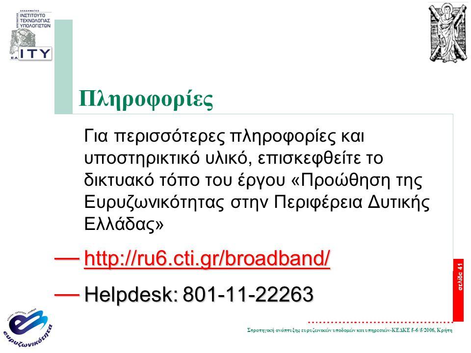 Στρατηγική ανάπτυξης ευρυζωνικών υποδομών και υπηρεσιών-ΚΕΔΚΕ 5-6/5/2006, Κρήτη σελίδα 41 Πληροφορίες Για περισσότερες πληροφορίες και υποστηρικτικό υλικό, επισκεφθείτε το δικτυακό τόπο του έργου «Προώθηση της Ευρυζωνικότητας στην Περιφέρεια Δυτικής Ελλάδας» — http://ru6.cti.gr/broadband/ http://ru6.cti.gr/broadband/ — Helpdesk: 801-11-22263