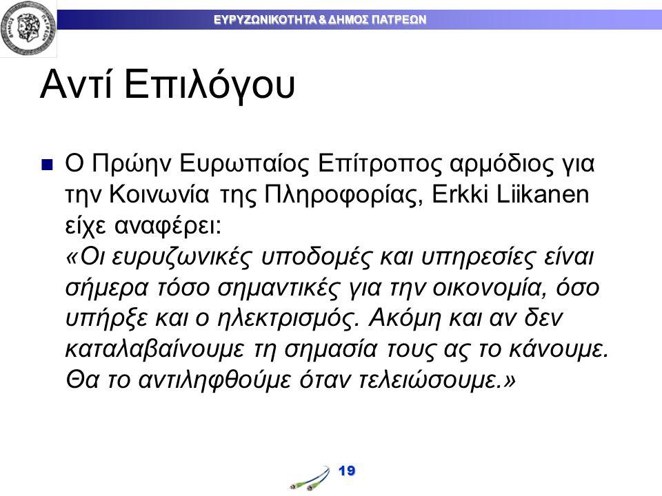 ΕΥΡΥΖΩΝΙΚΟΤΗΤΑ & ΔΗΜΟΣ ΠΑΤΡΕΩΝ Αντί Επιλόγου Ο Πρώην Ευρωπαίος Επίτροπος αρμόδιος για την Κοινωνία της Πληροφορίας, Erkki Liikanen είχε αναφέρει: «Οι ευρυζωνικές υποδομές και υπηρεσίες είναι σήμερα τόσο σημαντικές για την οικονομία, όσο υπήρξε και ο ηλεκτρισμός.