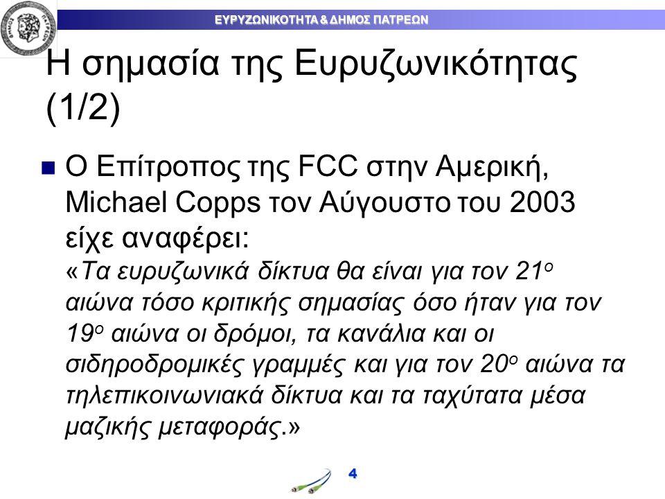 ΕΥΡΥΖΩΝΙΚΟΤΗΤΑ & ΔΗΜΟΣ ΠΑΤΡΕΩΝ Η σημασία της Ευρυζωνικότητας (1/2) O Επίτροπος της FCC στην Αμερική, Michael Copps τον Αύγουστο του 2003 είχε αναφέρει: «Τα ευρυζωνικά δίκτυα θα είναι για τον 21 ο αιώνα τόσο κριτικής σημασίας όσο ήταν για τον 19 ο αιώνα οι δρόμοι, τα κανάλια και οι σιδηροδρομικές γραμμές και για τον 20 ο αιώνα τα τηλεπικοινωνιακά δίκτυα και τα ταχύτατα μέσα μαζικής μεταφοράς.» 4