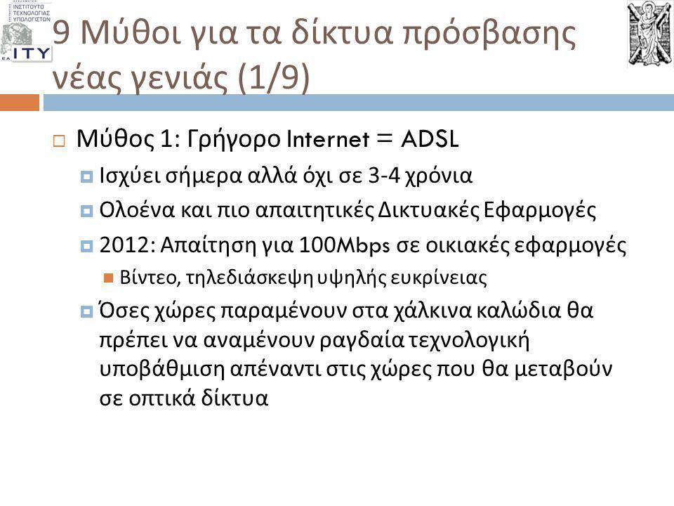 9 Μύθοι για τα δίκτυα πρόσβασης νέας γενιάς (2/9)  Μύθος 2: Το ADSL μπορεί να εξελίσσεται καλύπτοντας τις ανάγκες των χρηστών  Αρκετές ερευνητικές προσπάθειες  Εστιάζουν στη μείωση του θορύβου από τα χάλκινα καλώδια  Ωστόσο, η φύση του χαλκού αδυνατεί να προσφέρει αξιόπιστα τις ταχύτητες που απαιτούν οι χρήστες  ΟΟΣΑ, ΕΕ Επιμένουν πως οι οπτικές ίνες είναι το μόνο μέσο μετάδοσης που αντέχει στο χρόνο για την κάλυψη των αναγκών των χρηστών  Viviane Reding – Fibre deployment… is in fact the only fully future proof approach in terms of ability to deliver more and more capacity as techniques improve and as demand grows