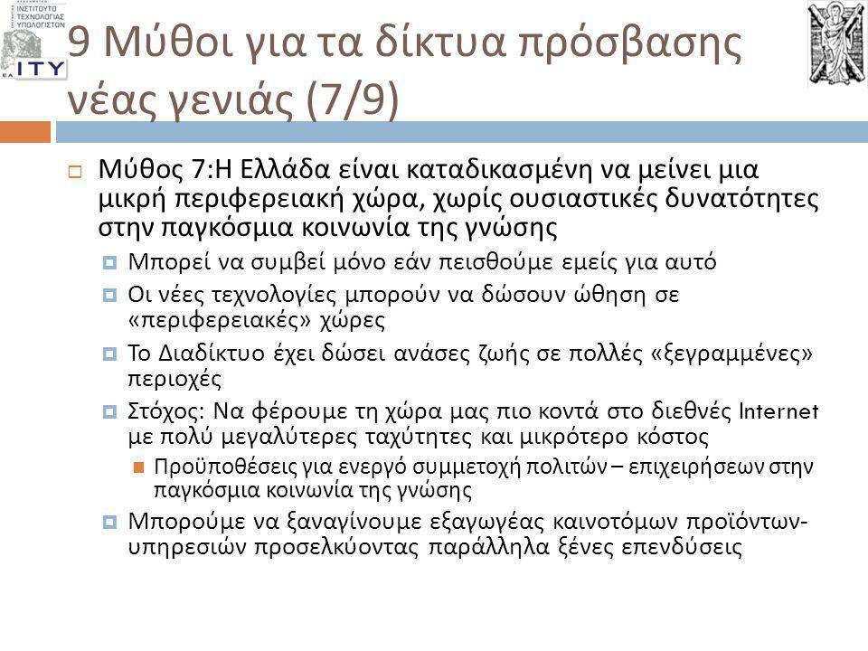 9 Μύθοι για τα δίκτυα πρόσβασης νέας γενιάς (8/9)  Μύθος 8: Οι Έλληνες είναι τεχνολογικά « αναλφάβητοι » με χαμηλές δυνατότητες αφομοίωσης των νέων διαδικτυακών εφαρμογών  Οι διεθνείς δείκτες μας κατατάσσουν χαμηλά ως προς την αξιοποίηση νέων τεχνολογιών  Σημαντική μερίδα του νεανικού πληθυσμού αποξενώνεται από την τεχνολογία  Το πρόβλημα δε λύνεται με την παραίτηση από την προσπάθεια εξυγχρονισμού