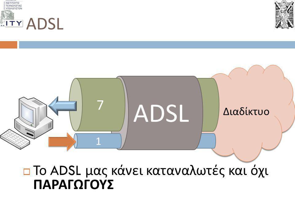 ADSL  Το ADSL μας κάνει καταναλωτές και όχι ΠΑΡΑΓΩΓΟΥΣ Διαδίκτυο 1 ADSL 1 7