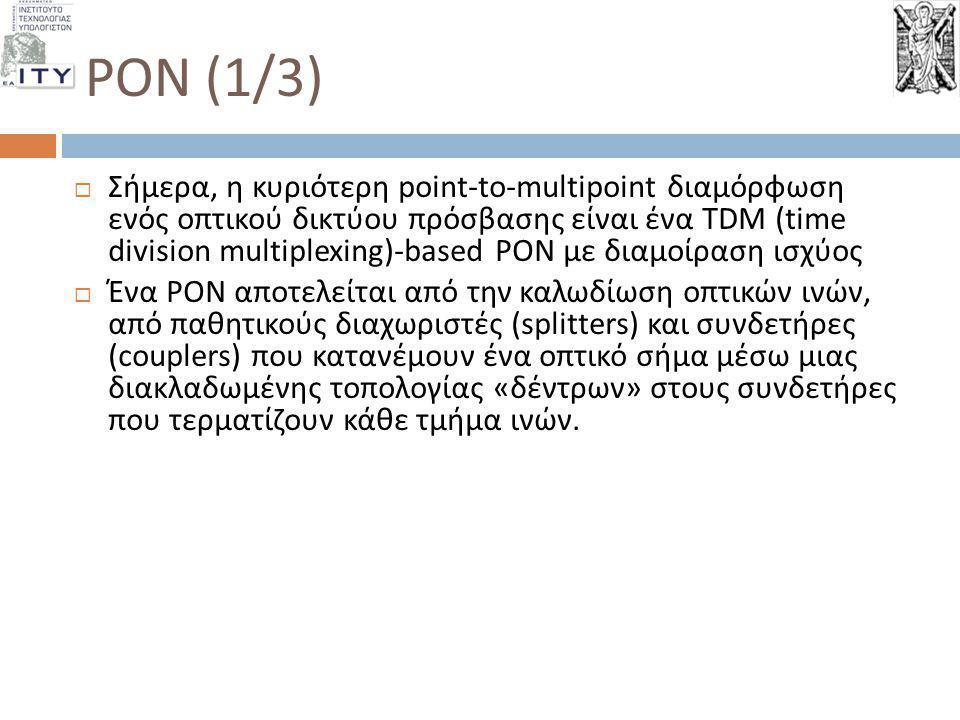 PON (1/3)  Σήμερα, η κυριότερη point-to-multipoint διαμόρφωση ενός οπτικού δικτύου πρόσβασης είναι ένα TDM (time division multiplexing)-based PON με