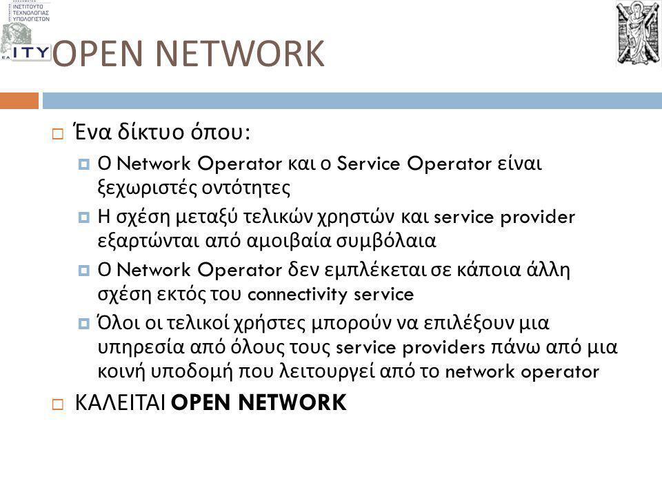 OPEN NETWORK  Ένα δίκτυο όπου :  Ο Network Operator και ο Service Operator είναι ξεχωριστές οντότητες  Η σχέση μεταξύ τελικών χρηστών και service p