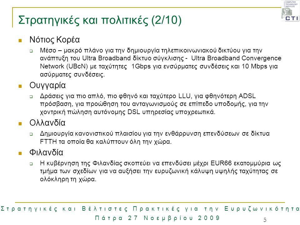 Στρατηγικές και Βέλτιστες Πρακτικές για την Ευρυζωνικότητα Πάτρα 27 Νοεμβρίου 2009 26 Παράγοντες Ανάπτυξης Ευρυζωνικότητας Παράγοντες που επηρεάζουν την ανάπτυξη της ευρυζωνικότητας:  Το ρυθμιστικό πλαίσιο  Οι δομικές αλλαγές που πραγματοποιούνται στις αγορές των Τεχνολογιών Πληροφορικής και Τεχνολογιών  Οι αλλαγές των ευρυζωνικών υπηρεσιών και της χρήσης τους  Οι τεχνολογικές εξελίξεις  Η ανάγκη των χρηστών για γρηγορότερη πρόσβαση στο περιεχόμενο  Το κόστος  Η ψηφιακή ετοιμότητα (e-readiness) και γενικότερο το τεχνολογικό επίπεδο μιας χώρας