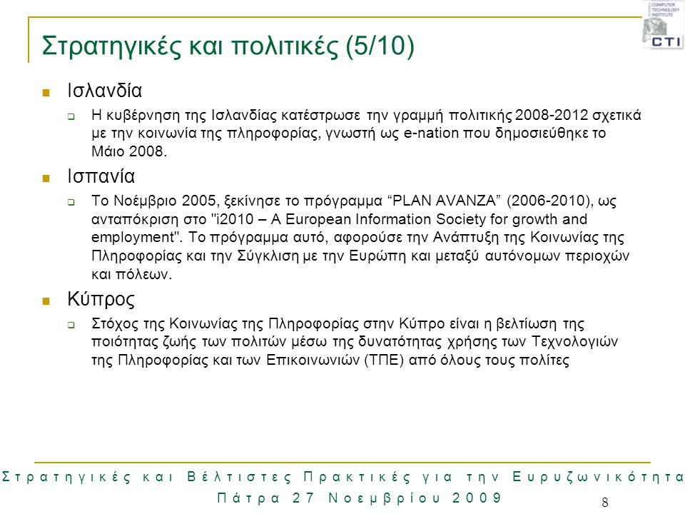 Στρατηγικές και Βέλτιστες Πρακτικές για την Ευρυζωνικότητα Πάτρα 27 Νοεμβρίου 2009 9 Στρατηγικές και πολιτικές (6/10) Λιθουανία  Η ευρυζωνική στρατηγική της Λιθουανίας για το 2005-2010 συντάχθηκε κατά την εφαρμογή του άρθρου 5(3) του νόμου της Δημοκρατίας της Λιθουανίας για τις ηλεκτρονικές επικοινωνίες και λαμβάνοντας υπόψη τους στόχους της στρατηγικής του Ευρωπαϊκού Συμβουλίου της 28ης Φεβρουαρίου 2000, το eEurope 2005, την αναπροσαρμογή του eEurope 2005 καθώς επίσης και άλλων νομικών πράξεων της Λιθουανίας και των παγκόσμιων αλλαγών σύγκλισης στον τομέα της Κοινωνίας της Πληροφορίας.