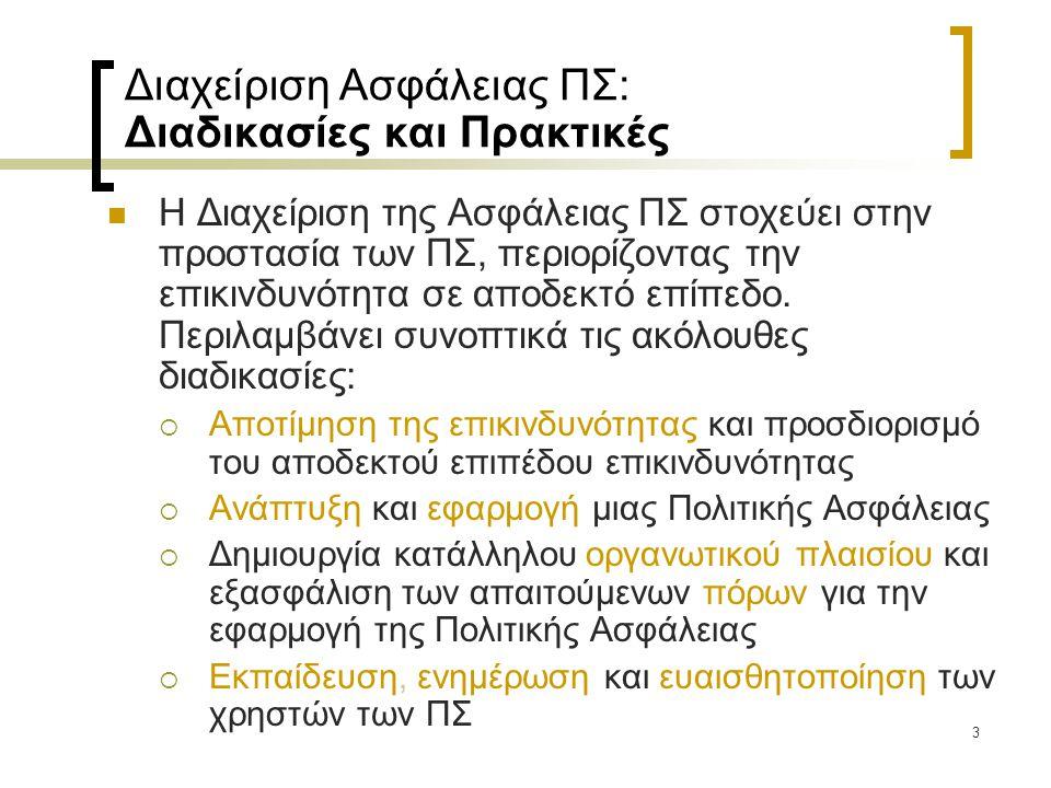 24 Χαρακτηριστικά Πολιτικών Ασφάλειας ΠΣ (2) …και πρέπει να λαμβάνουμε υπόψη ότι  η Πολιτική Ασφάλειας απευθύνεται στο σύνολο των μελών του οργανισμού, και θα πρέπει να είναι εύκολα κατανοητή από όλους (σαφήνεια και ευκολία κατανόησης)  η περιγραφή των μέτρων ασφάλειας δε θα πρέπει να δεσμεύει τον οργανισμό σε συγκεκριμένα προϊόντα και τεχνολογίες (τεχνολογική ανεξαρτησία)  οι απαιτήσεις ασφάλειας πρέπει να καλύπτουν τις ανάγκες του συγκεκριμένου οργανισμού (καταλληλότητα)  τα μέτρα προστασίας θα πρέπει να μπορούν να εφαρμοστούν χωρίς να δυσχεραίνουν δυσανάλογα τις δραστηριότητες των χρηστών του ΠΣ (εφαρμοσιμότητα)