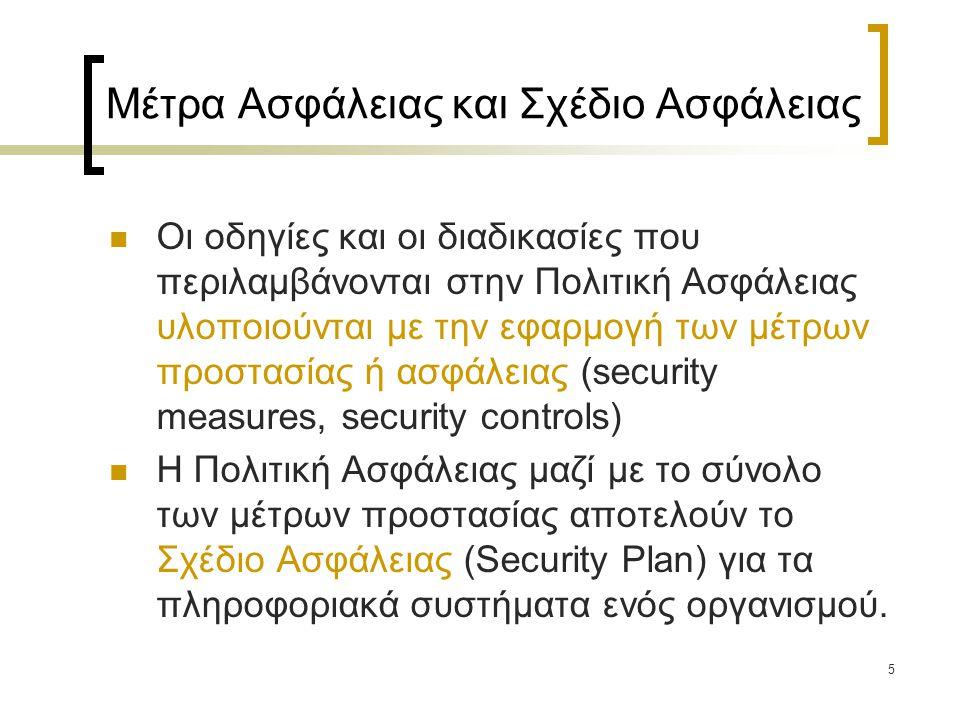 26 Εφαρμογή Πολιτικών Ασφάλειας ΠΣ: Παράγοντες Επιτυχίας (1) Μια Πολιτική Ασφάλειας ΠΣ επιτυγχάνει καλύτερα τους στόχους της όταν  υποστηρίζει τους επιχειρηματικούς στόχους του οργανισμού  η ανώτερη διοίκηση του οργανισμού υποστηρίζει και συμμετέχει ενεργά στην εφαρμογή της  είναι κατάλληλη για το συγκεκριμένο περιβάλλον όπου εφαρμόζεται (οργανωσιακή κουλτούρα)  οι χρήστες εκπαιδεύονται και ενημερώνονται κατάλληλα