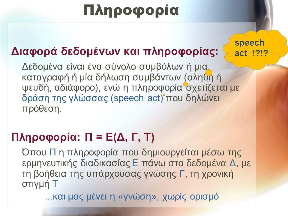 Πληροφορία Διαφορά δεδομένων και πληροφορίας: Δεδομένα είναι ένα σύνολο συμβόλων ή μια καταγραφή ή μία δήλωση συμβάντων (αληθή ή ψευδή, αδιάφορο), ενώ η πληροφορία σχετίζεται με δράση της γλώσσας (speech act) που δηλώνει πρόθεση.