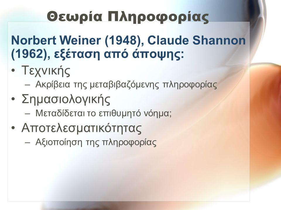 Θεωρία Πληροφορίας Norbert Weiner (1948), Claude Shannon (1962), εξέταση από άποψης: Τεχνικής –Ακρίβεια της μεταβιβαζόμενης πληροφορίας Σημασιολογικής –Μεταδίδεται το επιθυμητό νόημα; Αποτελεσματικότητας –Αξιοποίηση της πληροφορίας