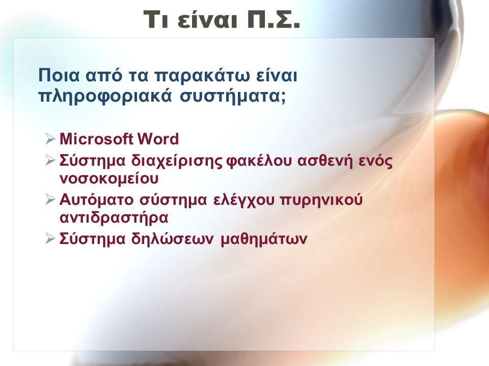 Τι είναι Π.Σ. Ποια από τα παρακάτω είναι πληροφοριακά συστήματα;  Microsoft Word  Σύστημα διαχείρισης φακέλου ασθενή ενός νοσοκομείου  Αυτόματο σύσ