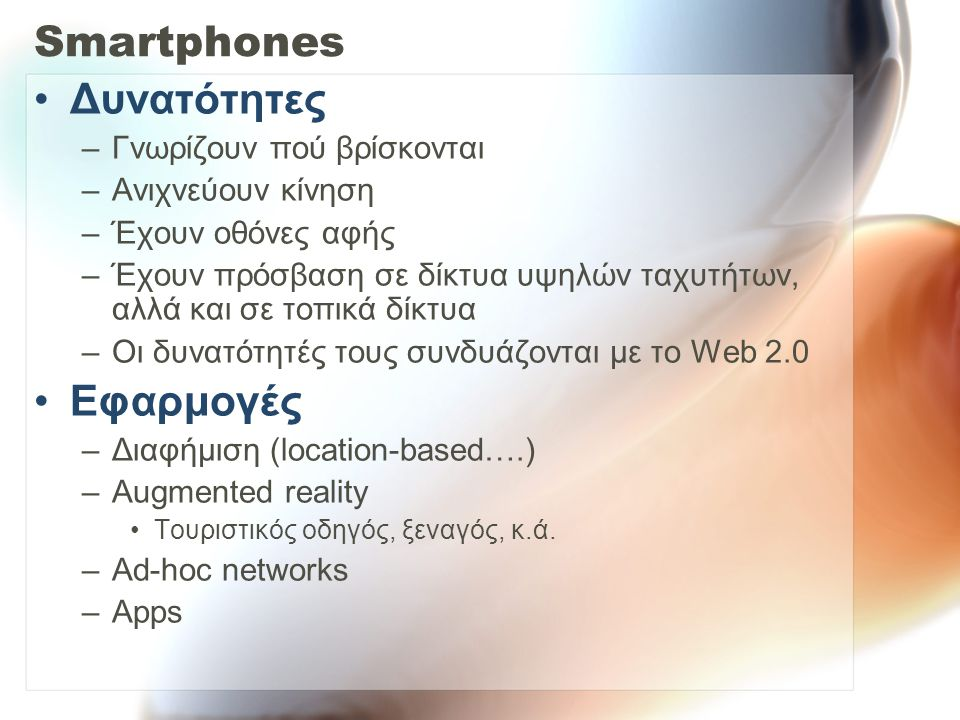 Smartphones Δυνατότητες –Γνωρίζουν πού βρίσκονται –Ανιχνεύουν κίνηση –Έχουν οθόνες αφής –Έχουν πρόσβαση σε δίκτυα υψηλών ταχυτήτων, αλλά και σε τοπικά