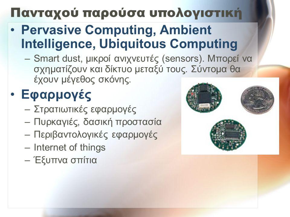 Πανταχού παρούσα υπολογιστική Pervasive Computing, Ambient Intelligence, Ubiquitous Computing –Smart dust, μικροί ανιχνευτές (sensors). Μπορεί να σχημ
