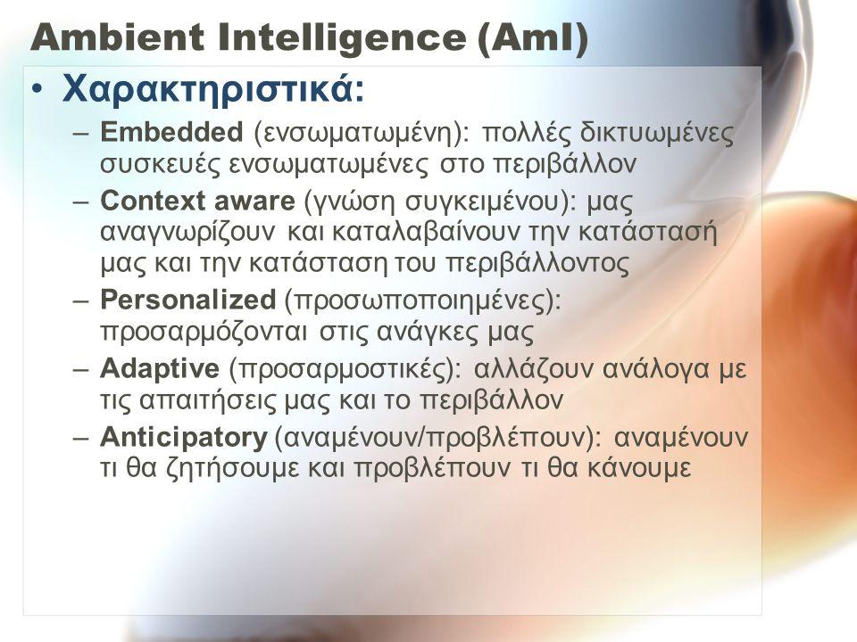 Ambient Intelligence (AmI) Χαρακτηριστικά: –Embedded (ενσωματωμένη): πολλές δικτυωμένες συσκευές ενσωματωμένες στο περιβάλλον –Context aware (γνώση συγκειμένου): μας αναγνωρίζουν και καταλαβαίνουν την κατάστασή μας και την κατάσταση του περιβάλλοντος –Personalized (προσωποποιημένες): προσαρμόζονται στις ανάγκες μας –Adaptive (προσαρμοστικές): αλλάζουν ανάλογα με τις απαιτήσεις μας και το περιβάλλον –Anticipatory (αναμένουν/προβλέπουν): αναμένουν τι θα ζητήσουμε και προβλέπουν τι θα κάνουμε