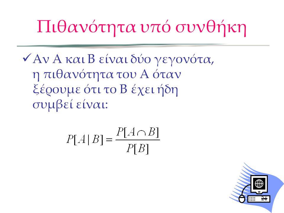 Πιθανότητα υπό συνθήκη Αν Α και Β είναι δύο γεγονότα, η πιθανότητα του Α όταν ξέρουμε ότι το Β έχει ήδη συμβεί είναι: 24