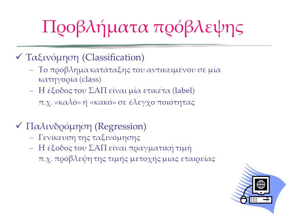 Προβλήματα πρόβλεψης Ταξινόμηση (Classification) –Το πρόβλημα κατάταξης του αντικειμένου σε μία κατηγορία (class) –Η έξοδος του ΣΑΠ είναι μία ετικέτα