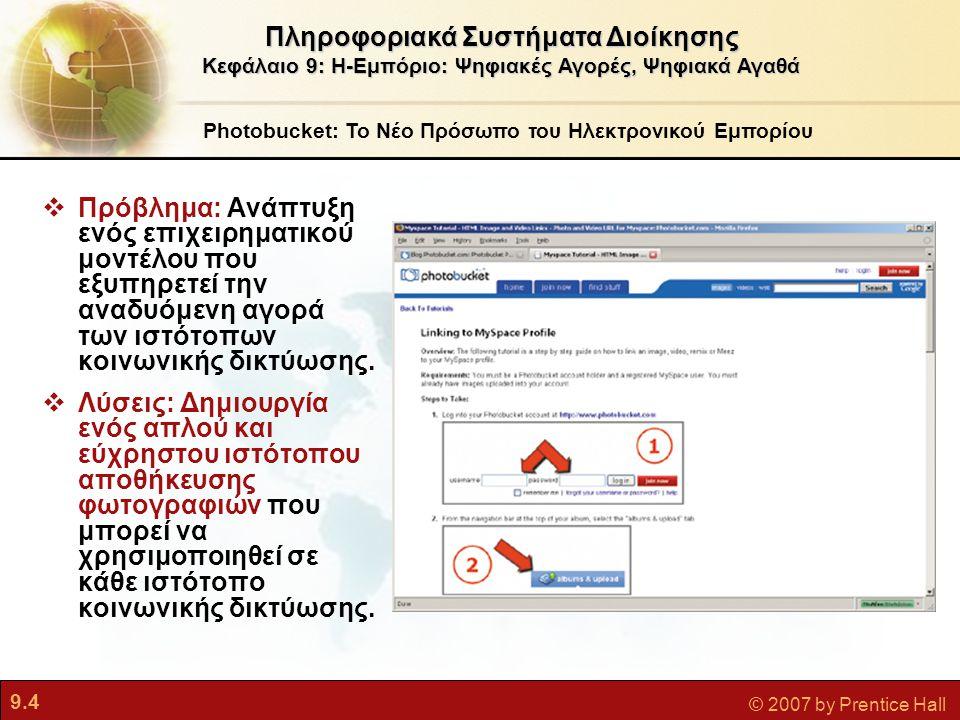 9.15 © 2007 by Prentice Hall Μοναδικά Χαρακτηριστικά της Τεχνολογίας του Η-εμπορίου Ηλεκτρονικό Εμπόριο και Διαδίκτυο Πληροφοριακά Συστήματα Διοίκησης Κεφάλαιο 9: Η-Εμπόριο: Ψηφιακές Αγορές, Ψηφιακά Αγαθά  Εξατομίκευση/προσαρμογή Η τεχνολογία επιτρέπει την τροποποίηση των μηνυμάτων και των προϊόντων Αποτέλεσμα:  Μπορούν να στέλνονται εξατομικευμένα μηνύματα σε άτομα καθώς και σε ομάδες  Τα προϊόντα και οι υπηρεσίες μπορούν να προσαρμόζονται στις ατομικές προτιμήσεις