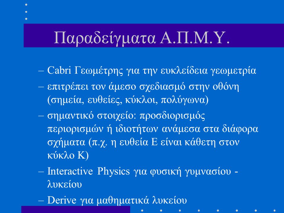 Παραδείγματα Α.Π.Μ.Υ. –Cabri Γεωμέτρης για την ευκλείδεια γεωμετρία –επιτρέπει τον άμεσο σχεδιασμό στην οθόνη (σημεία, ευθείες, κύκλοι, πολύγωνα) –σημ