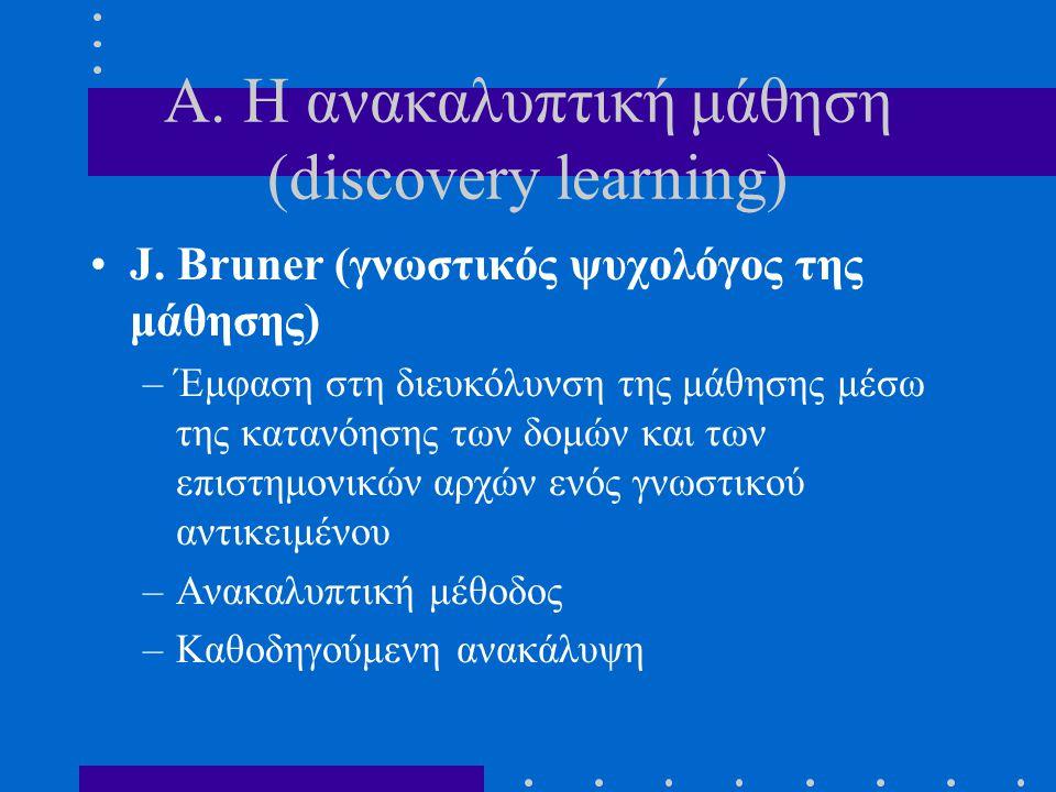 Α. Η ανακαλυπτική μάθηση (discovery learning) J. Bruner (γνωστικός ψυχολόγος της μάθησης) –Έμφαση στη διευκόλυνση της μάθησης μέσω της κατανόησης των