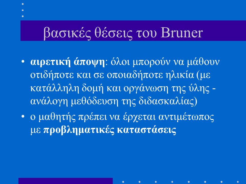 βασικές θέσεις του Bruner αιρετική άποψη: όλοι μπορούν να μάθουν οτιδήποτε και σε οποιαδήποτε ηλικία (με κατάλληλη δομή και οργάνωση της ύλης - ανάλογη μεθόδευση της διδασκαλίας) ο μαθητής πρέπει να έρχεται αντιμέτωπος με προβληματικές καταστάσεις
