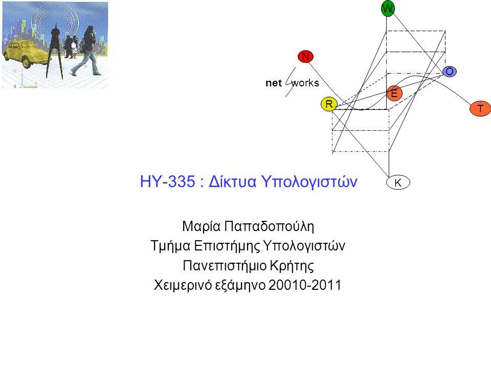 HY-335 : Δίκτυα Υπολογιστών Μαρία Παπαδοπούλη Τμήμα Επιστήμης Υπολογιστών Πανεπιστήμιο Κρήτης Χειμερινό εξάμηνο 20010-2011 O R E K W N T net works