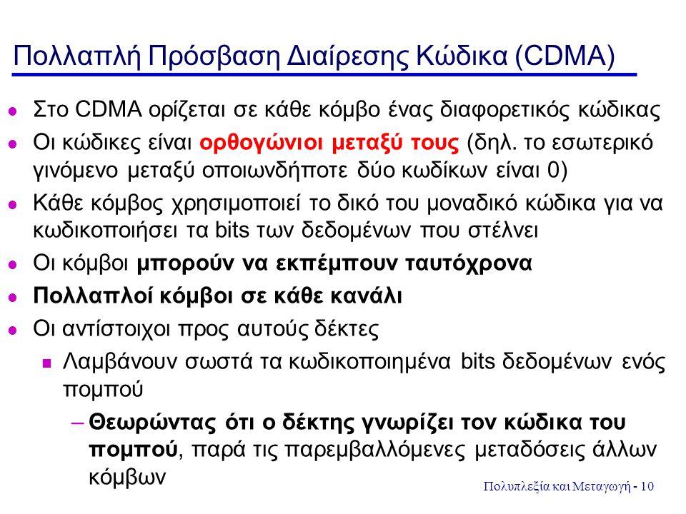 Πολυπλεξία και Μεταγωγή - 10 Πολλαπλή Πρόσβαση Διαίρεσης Κώδικα (CDMA) Στο CDMA ορίζεται σε κάθε κόμβο ένας διαφορετικός κώδικας Οι κώδικες είναι ορθο