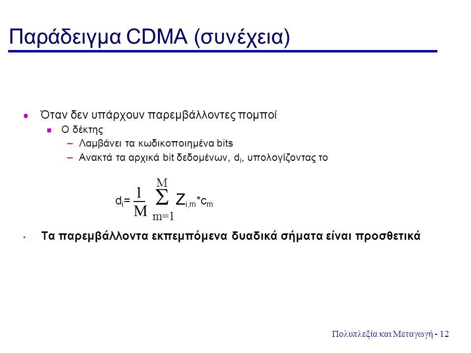 Πολυπλεξία και Μεταγωγή - 12 Παράδειγμα CDMA (συνέχεια) Όταν δεν υπάρχουν παρεμβάλλοντες πομποί Ο δέκτης –Λαμβάνει τα κωδικοποιημένα bits –Ανακτά τα α
