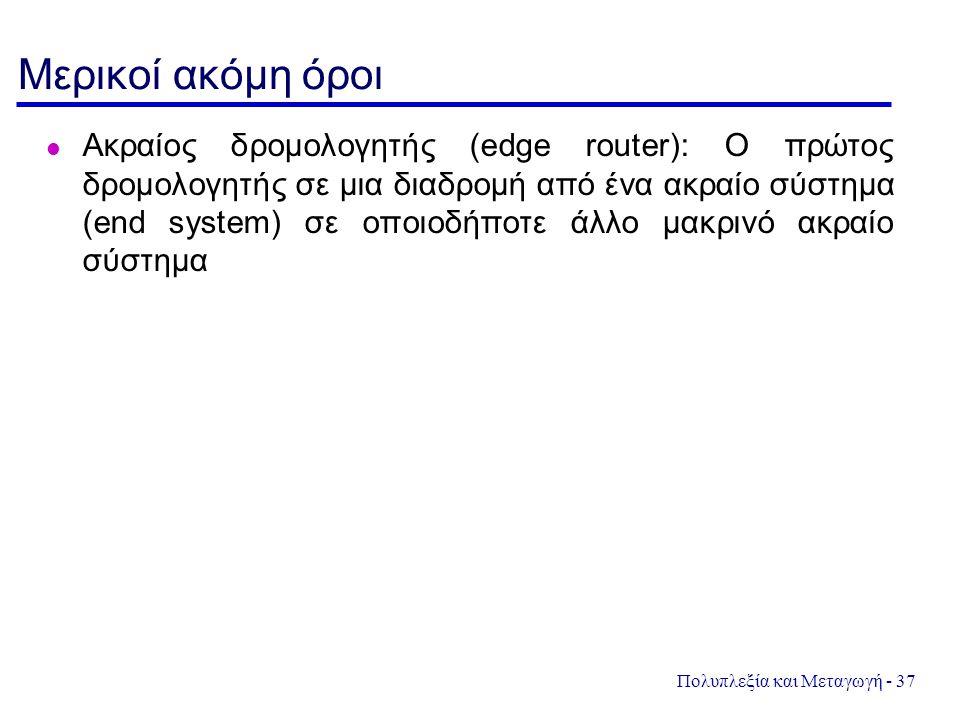 Πολυπλεξία και Μεταγωγή - 37 Μερικοί ακόμη όροι Ακραίος δρομολογητής (edge router): Ο πρώτος δρομολογητής σε μια διαδρομή από ένα ακραίο σύστημα (end