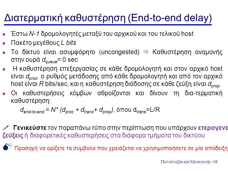 Πολυπλεξία και Μεταγωγή - 38 Διατερματική καθυστέρηση (End-to-end delay) Έστω N-1 δρομολογητές μεταξύ του αρχικού και του τελικού host Πακέτο μεγέθους