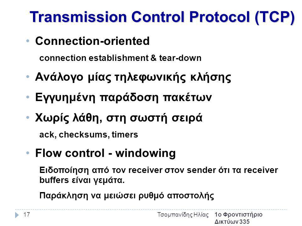 1ο Φροντιστήριο Δικτύων 335 Τσομπανίδης Ηλίας17 Transmission Control Protocol (TCP) Connection-oriented connection establishment & tear-down Ανάλογο μίας τηλεφωνικής κλήσης Εγγυημένη παράδοση πακέτων Χωρίς λάθη, στη σωστή σειρά ack, checksums, timers Flow control - windowing Ειδοποίηση από τον receiver στον sender ότι τα receiver buffers είναι γεμάτα.