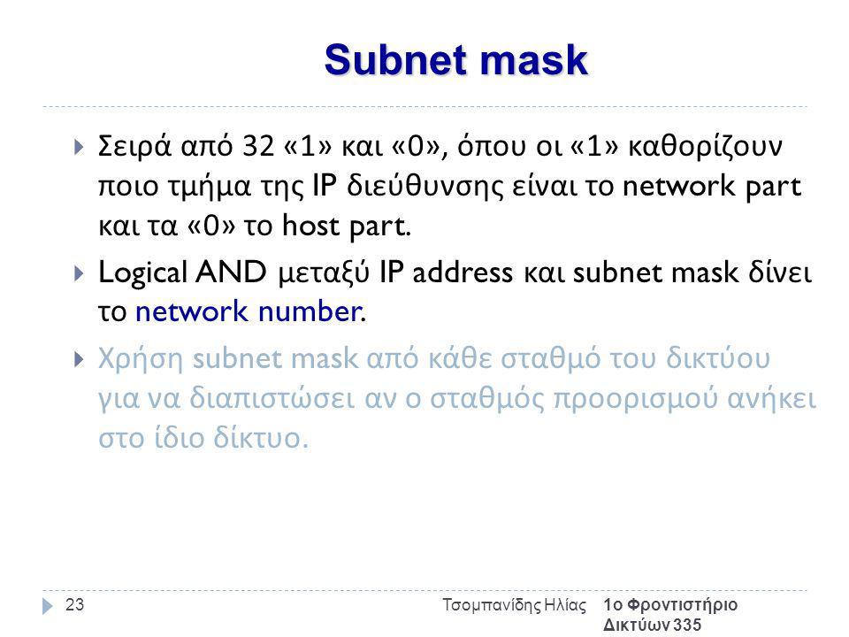 Subnet mask 1ο Φροντιστήριο Δικτύων 335 Τσομπανίδης Ηλίας23  Σειρά από 32 «1» και «0», όπου οι «1» καθορίζουν ποιο τμήμα της IP διεύθυνσης είναι το network part και τα «0» το host part.