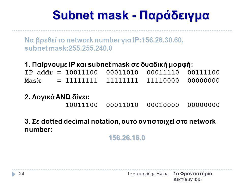 Subnet mask - Παράδειγμα 1ο Φροντιστήριο Δικτύων 335 Τσομπανίδης Ηλίας24 Να βρεθεί το network number για IP:156.26.30.60, subnet mask:255.255.240.0 1.