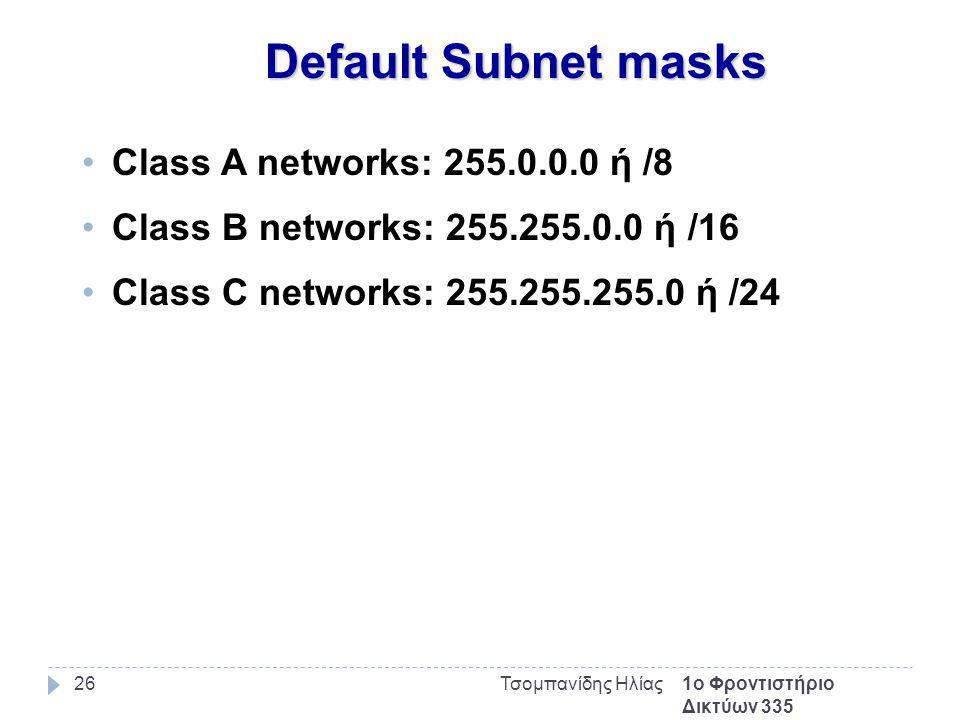 1ο Φροντιστήριο Δικτύων 335 Τσομπανίδης Ηλίας26 Default Subnet masks Class A networks: 255.0.0.0 ή /8 Class B networks: 255.255.0.0 ή /16 Class C networks: 255.255.255.0 ή /24
