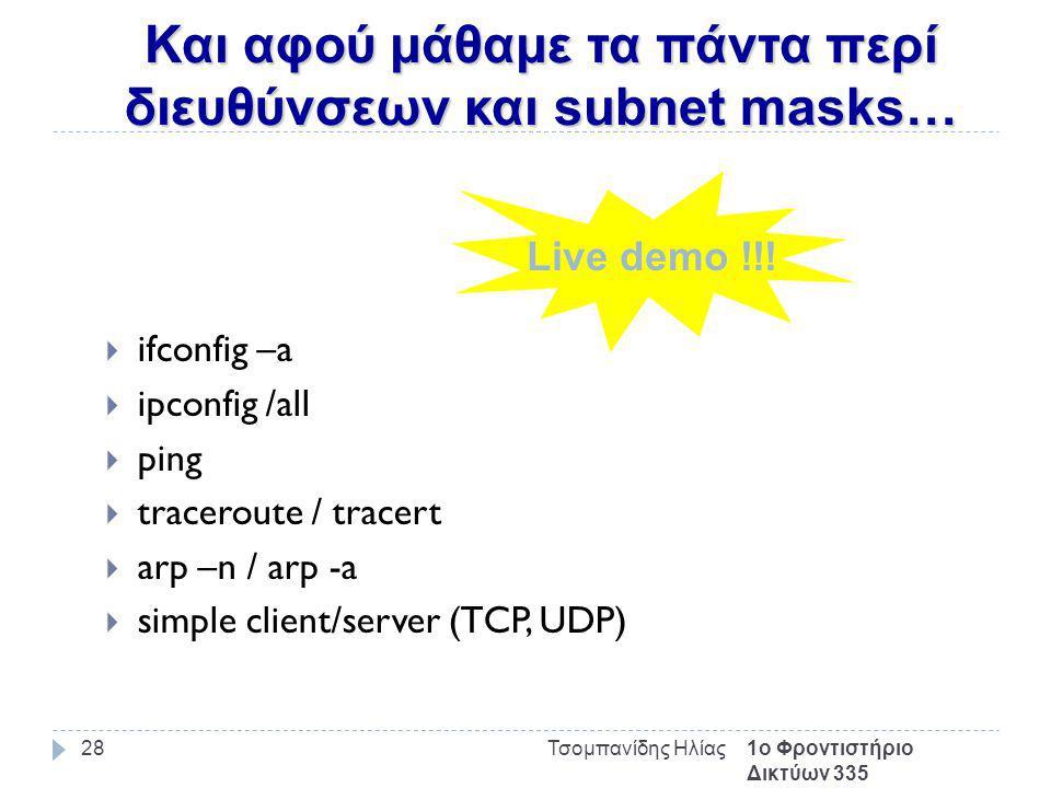 Και αφού μάθαμε τα πάντα περί διευθύνσεων και subnet masks… 1ο Φροντιστήριο Δικτύων 335 Τσομπανίδης Ηλίας28  ifconfig –a  ipconfig /all  ping  traceroute / tracert  arp –n / arp -a  simple client/server (TCP, UDP) Live demo !!!